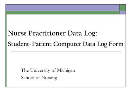 Nurse Practitioner Data Log: Student-Patient Computer Data Log Form The University of Michigan School of Nursing.