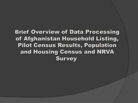 Brief Overview of Data Processing of Afghanistan Household Listing, Pilot Census Results, Population and Housing Census and NRVA Survey Brief Overview.