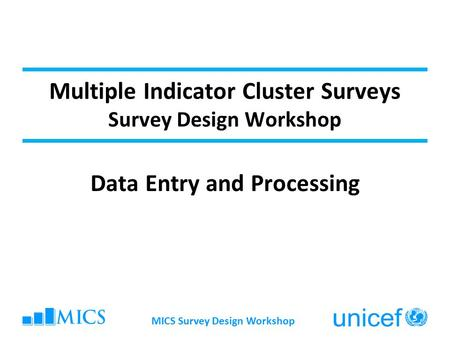 MICS Survey Design Workshop Multiple Indicator Cluster Surveys Survey Design Workshop Data Entry and Processing.