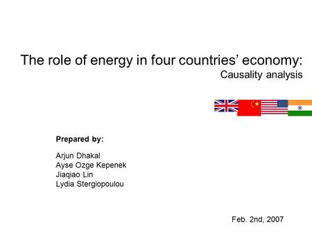 The role of energy in four countries' economy: Causality analysis Prepared by: Arjun Dhakal Ayse Ozge Kepenek Jiaqiao Lin Lydia Stergiopoulou Feb. 2nd,