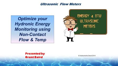 Presented by Brent Baird Ultrasonic Flow Meters Optimize your Hydronic Energy Monitoring using Non-Contact Flow & Temp © Instruments Direct 2014.