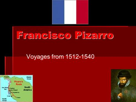 Francisco Pizarro Voyages from 1512-1540. Pizarro's Early Years  Pizarro was born in Spain, in 1470.  Pizarro was born in a city called Trujillo,Spain.