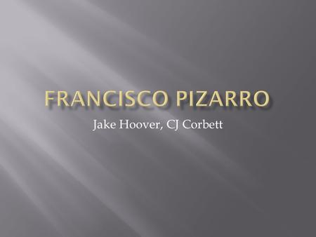 Jake Hoover, CJ Corbett. Francisco Pizarro was born in 1476 in Trujillo, Spain as the illegitimate son of Gonzalo Pizarro and Francisca González. He grew.