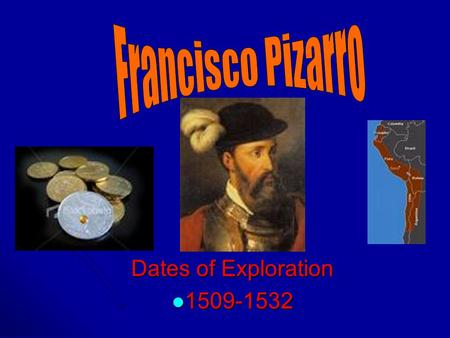 Dates of Exploration 1509-1532 1509-1532. Francisco Pizarro His Life Born in Spain around 1470 Born in Spain around 1470 Couldn't read or write when he.