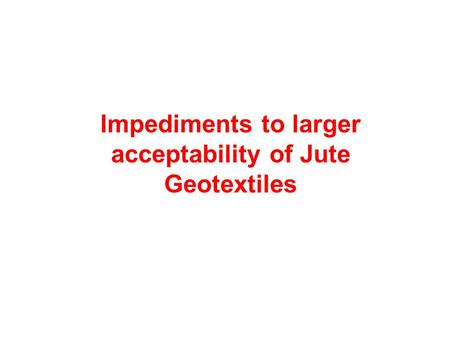 Impediments to larger acceptability of Jute Geotextiles.
