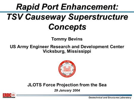 Geotechnical and Structures Laboratory Tommy Bevins US Army Engineer Research and Development Center Vicksburg, Mississippi JLOTS Force Projection from.