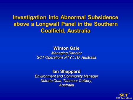 SCT Operations Investigation into Abnormal Subsidence above a Longwall Panel in the Southern Coalfield, Australia Winton Gale Managing Director SCT Operations.