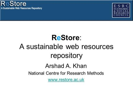 ReStore: A sustainable web resources repository Arshad A. Khan National Centre for Research Methods www.restore.ac.uk.