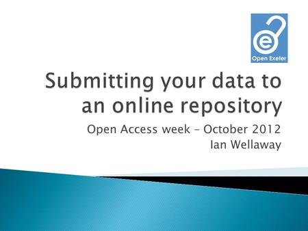 Open Access week – October 2012 Ian Wellaway.  A website where you can submit data and descriptive metadata  Its: ◦ Secure ◦ Robust ◦ Publically accessible.