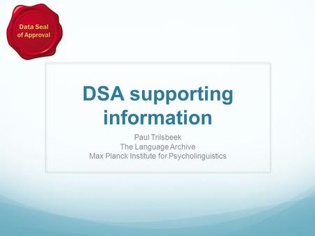 DSA supporting information Paul Trilsbeek The Language Archive Max Planck Institute for Psycholinguistics.
