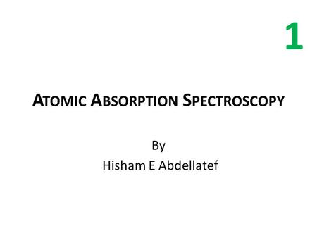 A TOMIC A BSORPTION S PECTROSCOPY By Hisham E Abdellatef 1.