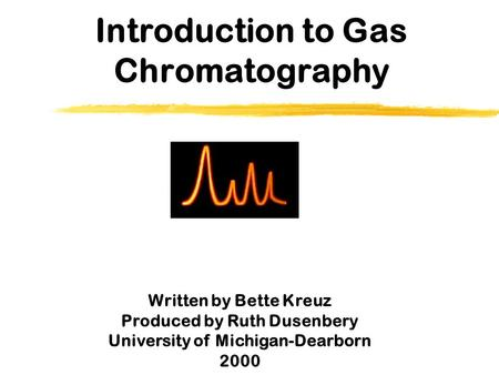 Introduction to Gas Chromatography Written by Bette Kreuz Produced by Ruth Dusenbery University of Michigan-Dearborn 2000.