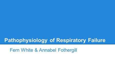 Pathophysiology of Respiratory Failure Fern White & Annabel Fothergill.