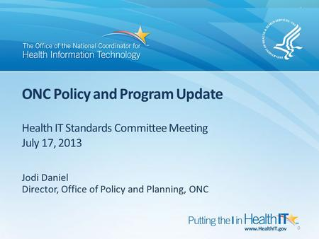ONC Policy and Program Update Health IT Standards Committee Meeting July 17, 2013 Jodi Daniel Director, Office of Policy and Planning, ONC 0.