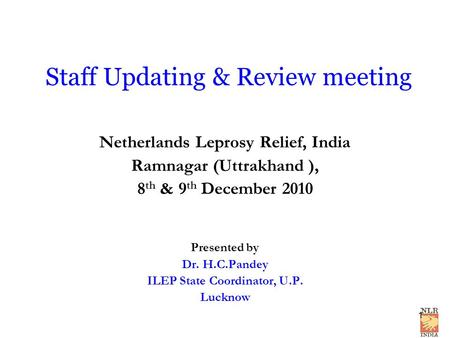 Staff Updating & Review meeting Netherlands Leprosy Relief, India Ramnagar (Uttrakhand ), 8 th & 9 th December 2010 Presented by Dr. H.C.Pandey ILEP State.