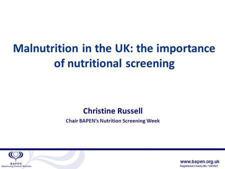 Www.bapen.org.uk Registered Charity No: 1023927 Malnutrition in the UK: the importance of nutritional screening Christine Russell Chair BAPEN's Nutrition.