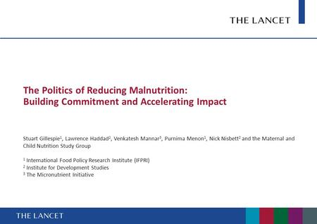 The Politics of Reducing Malnutrition: Building Commitment and Accelerating Impact Stuart Gillespie 1, Lawrence Haddad 2, Venkatesh Mannar 3, Purnima Menon.