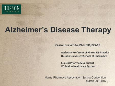 Alzheimer's Disease Therapy Maine Pharmacy Association Spring Convention March 20, 2015 Cassandra White, PharmD, BCACP Assistant Professor of Pharmacy.