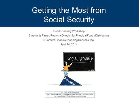 Getting the Most from Social Security Social Security Workshop Stephanie Farrar, Regional Director for Principal Funds Distributors Quantum Financial Planning.