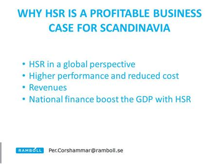 WHY HSR IS A PROFITABLE BUSINESS CASE FOR SCANDINAVIA HSR in a global perspective Higher performance and reduced cost Revenues National finance boost the.