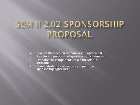 A.Discuss the need for a sponsorship agreement. b.Explain the purposes of sponsorship agreements. c.Describe the components of a sponsorship agreement.