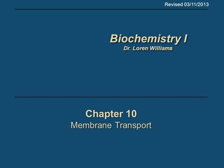 Chapter 10 Membrane Transport Chapter 10 Membrane Transport Biochemistry I Dr. Loren Williams Biochemistry I Dr. Loren Williams Revised 03/11/2013.