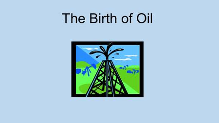 "The Birth of Oil Warm Up Listen to the ""Beverly Hillbillies"" Theme Song Answer the following questions: What were the 2 names given to oil? Why was it."