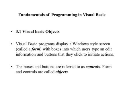 Fundamentals of Programming in Visual Basic 3.1 Visual basic Objects Visual Basic programs display a Windows style screen (called a form) with boxes into.