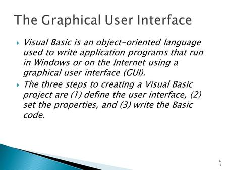  Visual Basic is an object-oriented language used to write application programs that run in Windows or on the Internet using a graphical user interface.