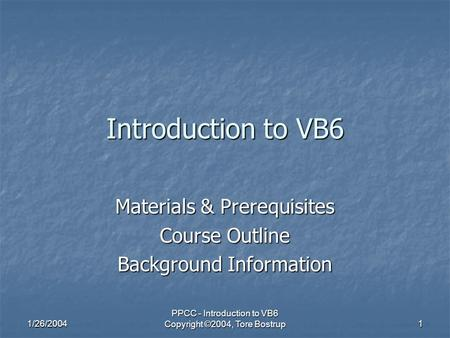 1/26/2004 PPCC - Introduction to VB6 Copyright ©2004, Tore Bostrup 1 Introduction to VB6 Materials & Prerequisites Course Outline Background Information.