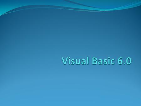 Visual Basic 6.0 Derived from BASIC Developed by Microsoft in 1998 An event driven programming language Associated with a development environment.