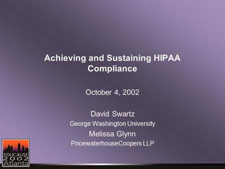 Achieving and Sustaining HIPAA Compliance October 4, 2002 David Swartz George Washington University Melissa Glynn PricewaterhouseCoopers LLP.