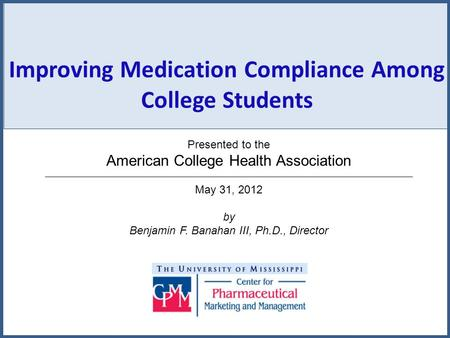 Improving Medication Compliance Among College Students Presented to the American College Health Association May 31, 2012 by Benjamin F. Banahan III, Ph.D.,