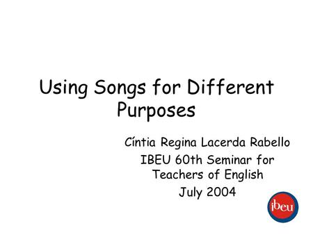 Using Songs for Different Purposes Cíntia Regina Lacerda Rabello IBEU 60th Seminar for Teachers of English July 2004.