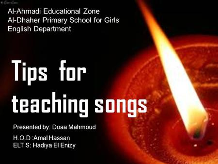 Al-Ahmadi Educational Zone Al-Dhaher Primary School for Girls English Department Tips for teaching songs H.O.D :Amal Hassan ELT S: Hadiya El Enizy Presented.
