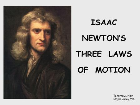 ISAAC NEWTON'S THREE LAWS OF MOTION Tahoma Jr. High Maple Valley, WA.