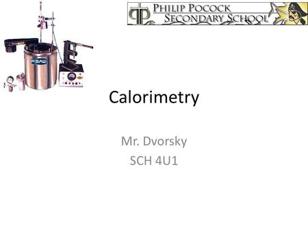 Calorimetry Mr. Dvorsky SCH 4U1. A calorimeter is an object used for measuring the heat of a chemical reaction or physical change. Can be as simple as.