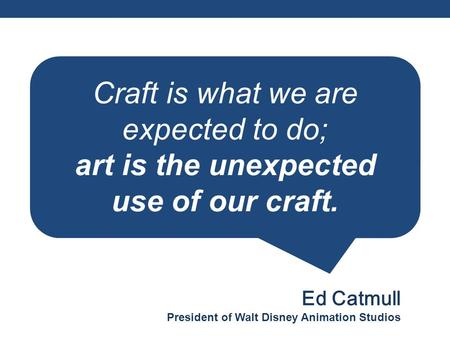 Craft is what we are expected to do; art is the unexpected use of our craft. Ed Catmull President of Walt Disney Animation Studios.