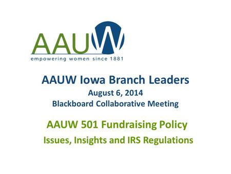 AAUW Iowa Branch Leaders August 6, 2014 Blackboard Collaborative Meeting AAUW 501 Fundraising Policy Issues, Insights and IRS Regulations.