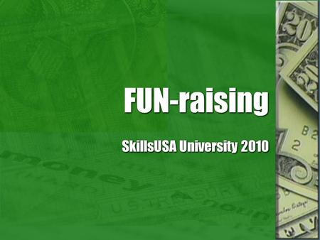 FUN-raising SkillsUSA University 2010. Why fundraise? We all need money to run our chapters. It teaches students teamwork and responsibility. It gives.
