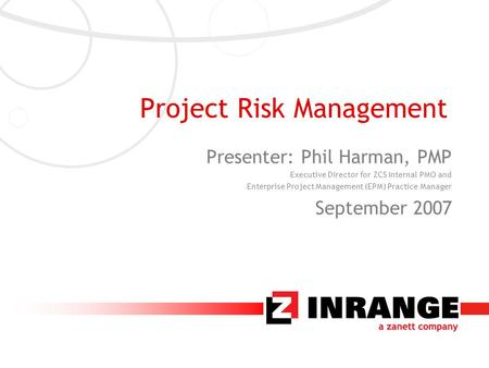 Project Risk Management Presenter: Phil Harman, PMP Executive Director for ZCS Internal PMO and Enterprise Project Management (EPM) Practice Manager September.