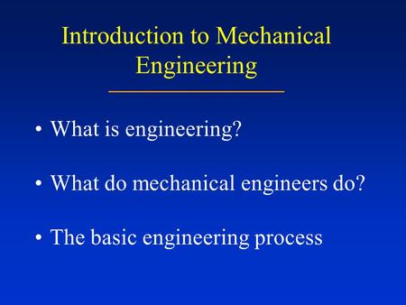 Introduction to Mechanical Engineering What is engineering? What do mechanical engineers do? The basic engineering process.