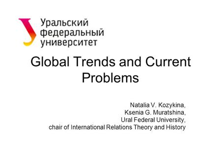 Global Trends and Current Problems Natalia V. Kozykina, Ksenia G. Muratshina, Ural Federal University, chair of International Relations Theory and History.
