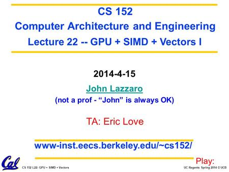 "UC Regents Spring 2014 © UCBCS 152 L22: GPU + SIMD + Vectors 2014-4-15 John Lazzaro (not a prof - ""John"" is always OK) CS 152 Computer Architecture and."