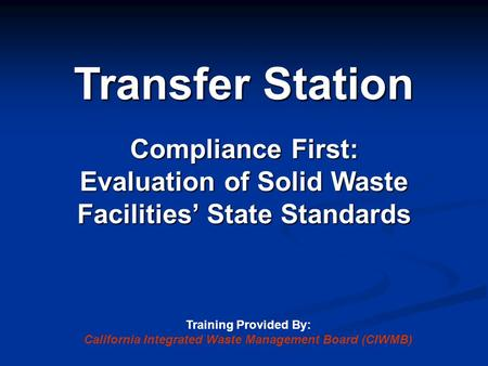 Transfer Station Compliance First: Evaluation of Solid Waste Facilities' State Standards Training Provided By: California Integrated Waste Management Board.