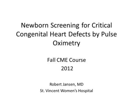 Newborn Screening for Critical Congenital Heart Defects by Pulse Oximetry Fall CME Course 2012 Robert Jansen, MD St. Vincent Women's Hospital.
