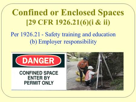 Confined or Enclosed Spaces [29 CFR 1926.21(6)(i & ii) Per 1926.21 - Safety training and education (b) Employer responsibility.
