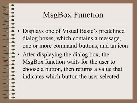 MsgBox Function Displays one of Visual Basic's predefined dialog boxes, which contains a message, one or more command buttons, and an icon After displaying.