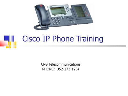 Cisco IP Phone Training CNS Telecommunications PHONE: 352-273-1234.