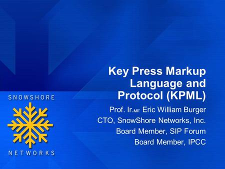 Key Press Markup Language and Protocol (KPML) Prof. Ir. MIT Eric William Burger CTO, SnowShore Networks, Inc. Board Member, SIP Forum Board Member, IPCC.